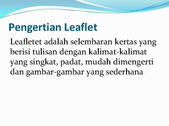 Pengertian Leafletet adalah selembaran kertas yang berisi tulisan dengan kalimat-kalimat yang singkat, padat, mudah