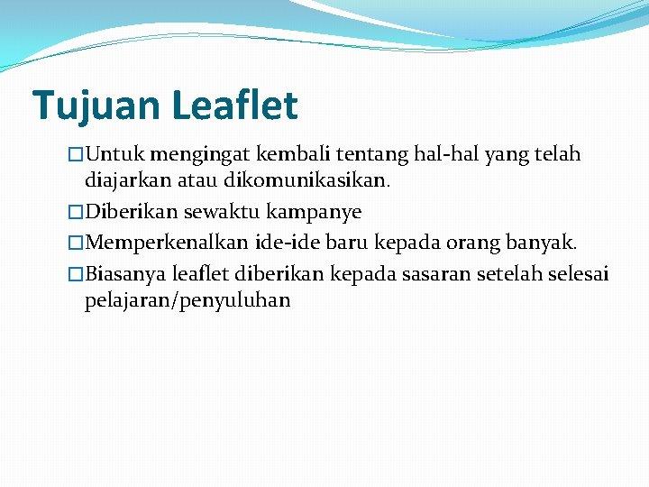 Tujuan Leaflet �Untuk mengingat kembali tentang hal-hal yang telah diajarkan atau dikomunikasikan. �Diberikan sewaktu