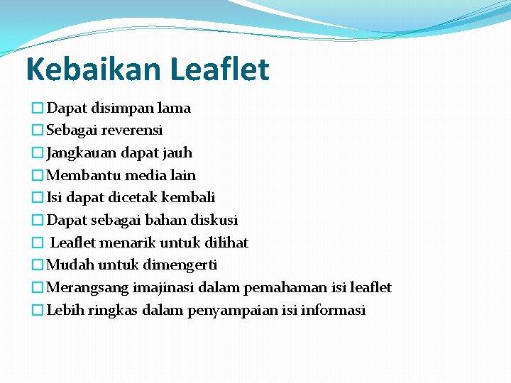 Kebaikan Leaflet �Dapat disimpan lama �Sebagai reverensi �Jangkauan dapat jauh �Membantu media lain �Isi