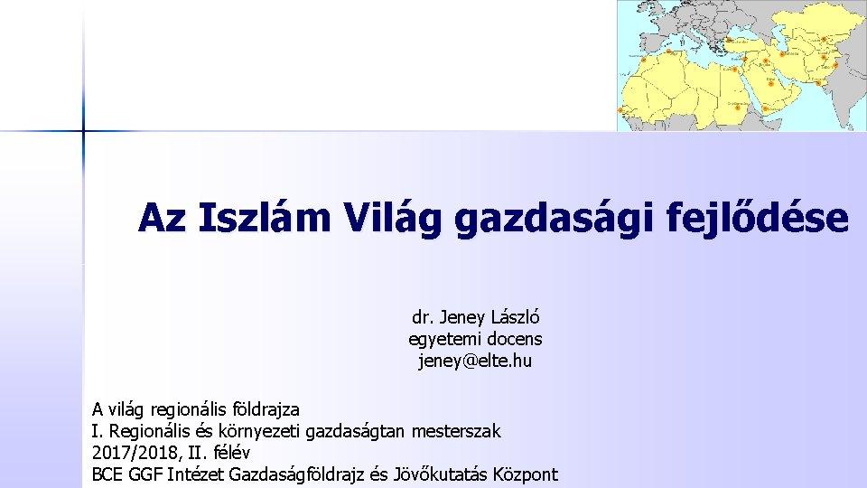 Az Iszlám Világ gazdasági fejlődése dr. Jeney László egyetemi docens jeney@elte. hu A világ