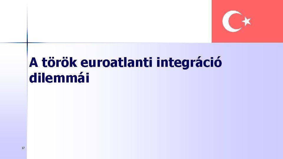 A török euroatlanti integráció dilemmái 17