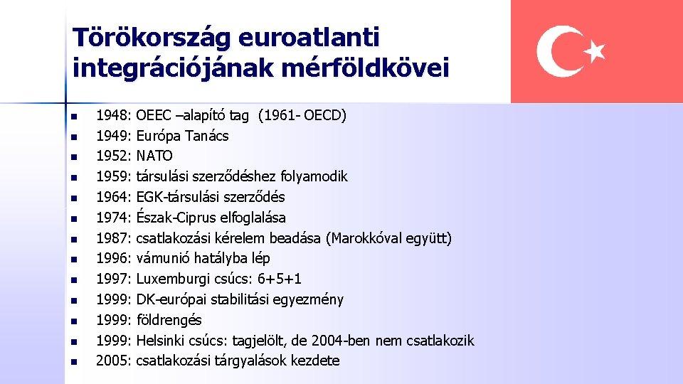 Törökország euroatlanti integrációjának mérföldkövei n n n n 1948: 1949: 1952: 1959: 1964: 1974:
