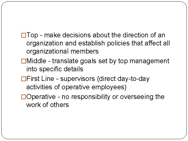 �Top - make decisions about the direction of an organization and establish policies that