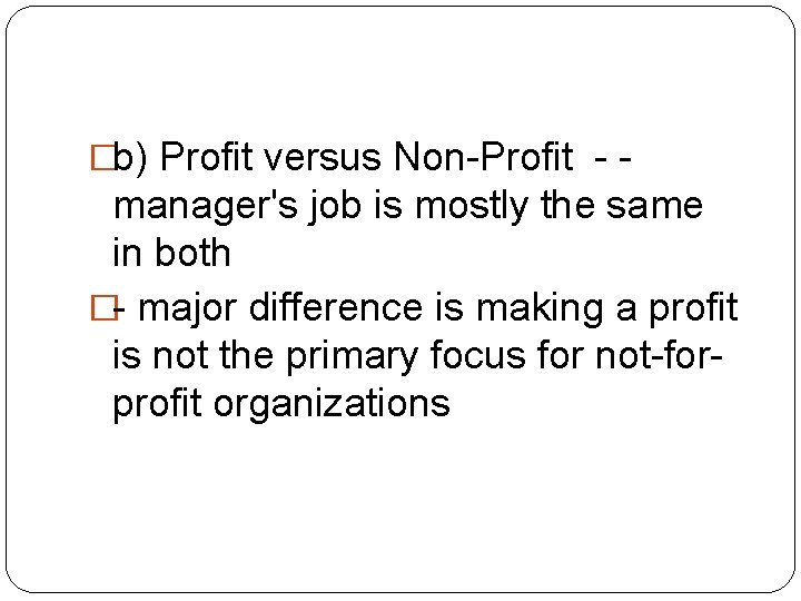 �b) Profit versus Non-Profit - - manager's job is mostly the same in both