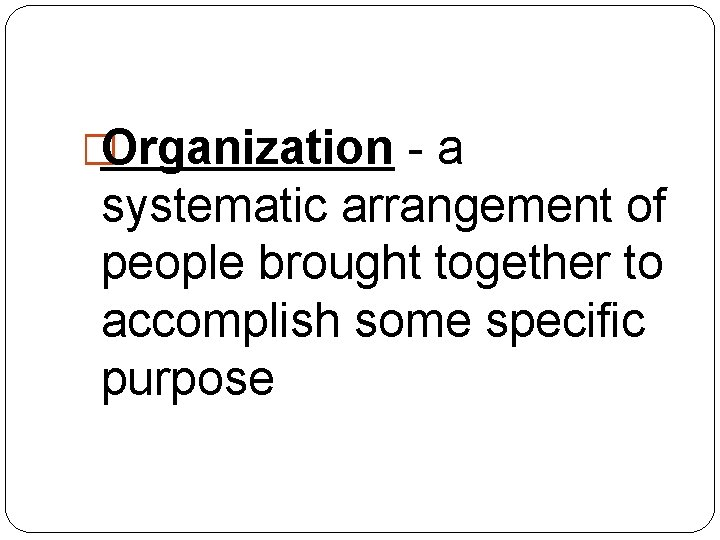 �Organization - a systematic arrangement of people brought together to accomplish some specific purpose