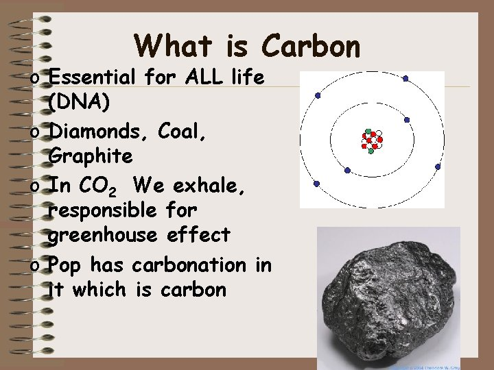 What is Carbon o Essential for ALL life (DNA) o Diamonds, Coal, Graphite o