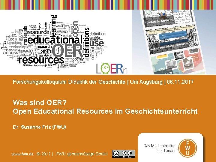 Forschungskolloquium Didaktik der Geschichte   Uni Augsburg   06. 11. 2017 Was sind OER?