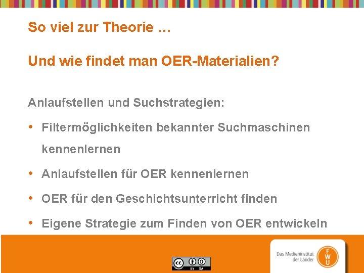 So viel zur Theorie … Und wie findet man OER-Materialien? Anlaufstellen und Suchstrategien: •