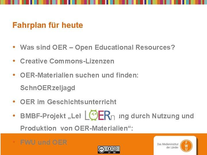 Fahrplan für heute • Was sind OER – Open Educational Resources? • Creative Commons-Lizenzen