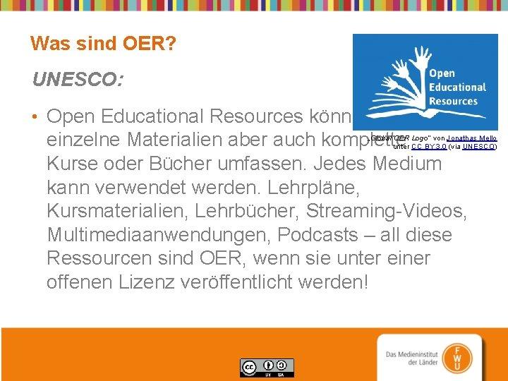 Was sind OER? UNESCO: • Open Educational Resources können einzelne Materialien aber auch komplette