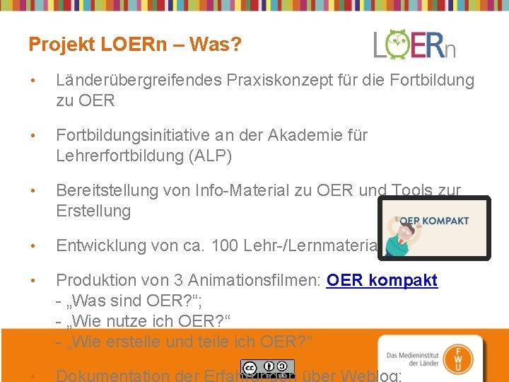 Projekt LOERn – Was? • Länderübergreifendes Praxiskonzept für die Fortbildung zu OER • Fortbildungsinitiative