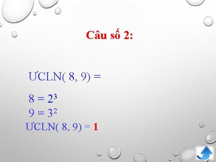Câu số 2: ƯCLN( 8, 9) = 8 = 23 9 = 32 ƯCLN(