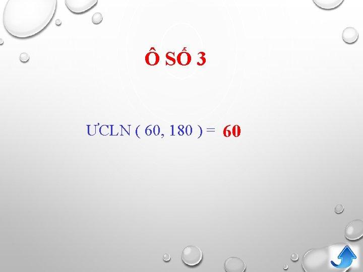 Ô SỐ 3 ƯCLN ( 60, 180 ) = 60
