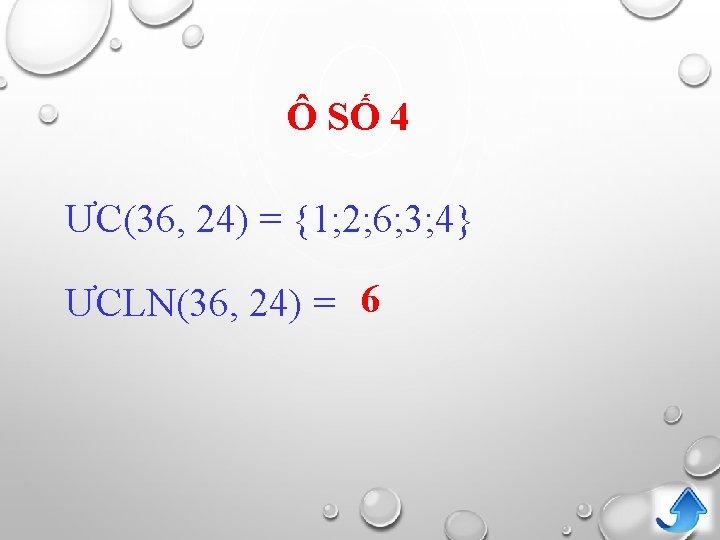 Ô SỐ 4 ƯC(36, 24) = {1; 2; 6; 3; 4} ƯCLN(36, 24) =
