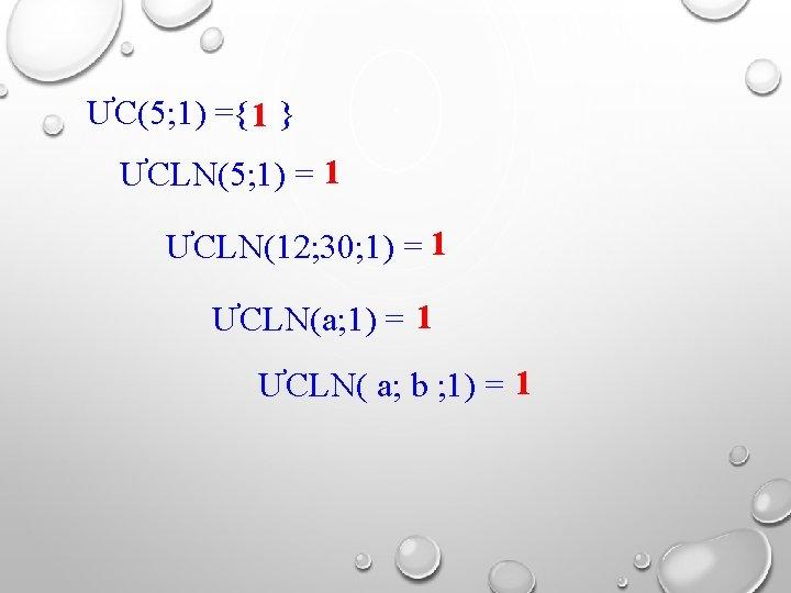 ƯC(5; 1) ={1 } ƯCLN(5; 1) = 1 ƯCLN(12; 30; 1) = 1 ƯCLN(a;