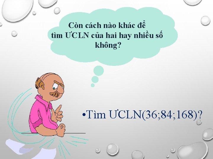 Còn cách nào khác để tìm ƯCLN của hai hay nhiều số không? •