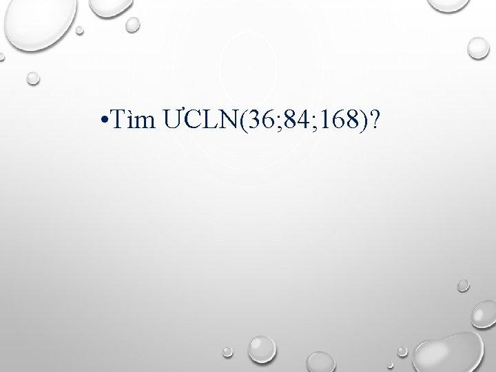 • Tìm ƯCLN(36; 84; 168)?