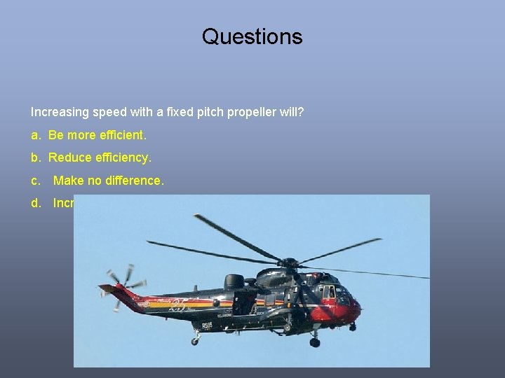 Questions Increasing speed with a fixed pitch propeller will? a. Be more efficient. b.