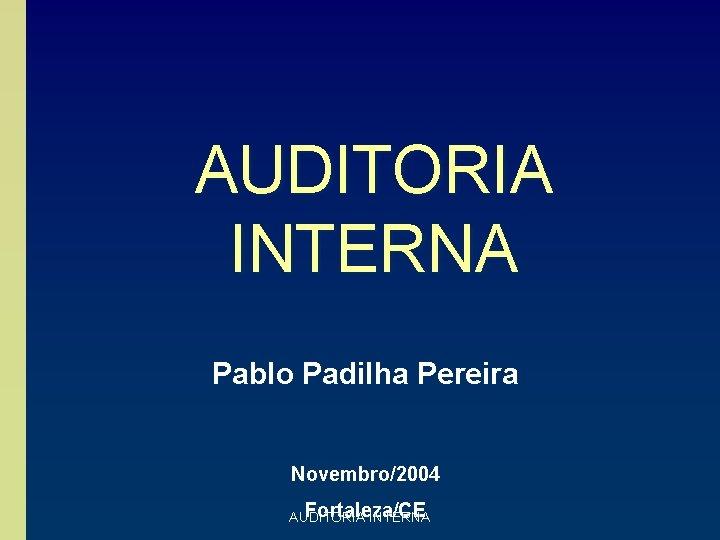 AUDITORIA INTERNA Pablo Padilha Pereira Novembro/2004 Fortaleza/CE AUDITORIA INTERNA