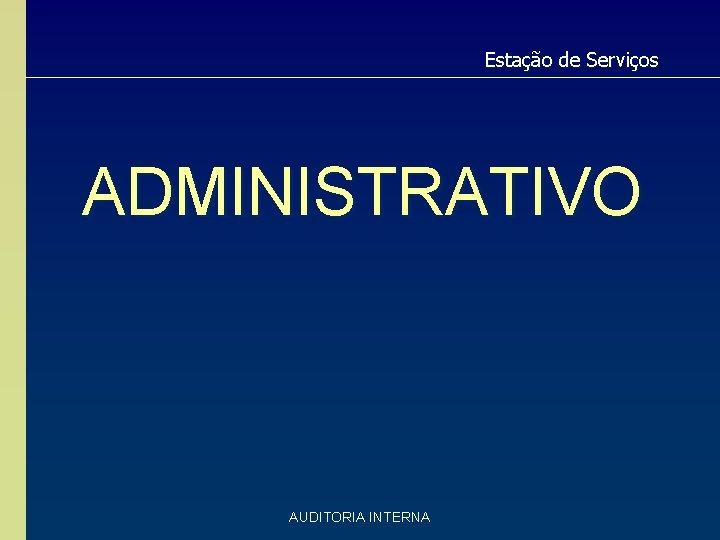 Estação de Serviços ADMINISTRATIVO AUDITORIA INTERNA