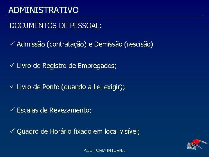 ADMINISTRATIVO DOCUMENTOS DE PESSOAL: Admissão (contratação) e Demissão (rescisão) Livro de Registro de Empregados;