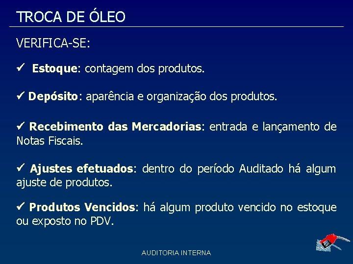 TROCA DE ÓLEO VERIFICA-SE: Estoque: contagem dos produtos. Depósito: aparência e organização dos produtos.