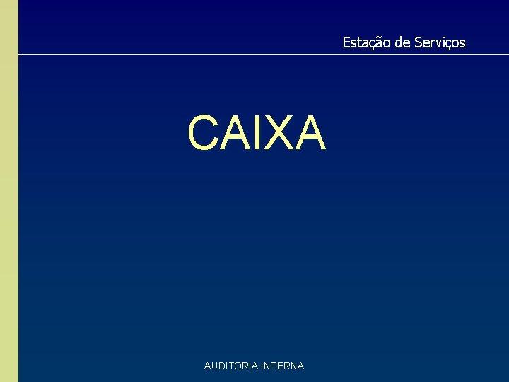 Estação de Serviços CAIXA AUDITORIA INTERNA