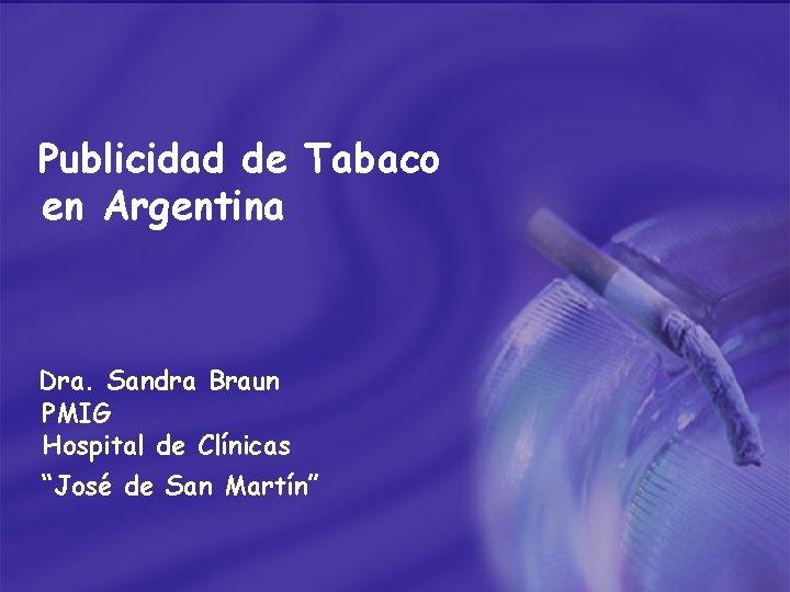 """Publicidad de Tabaco en Argentina Dra. Sandra Braun PMIG Hospital de Clínicas """"José de"""