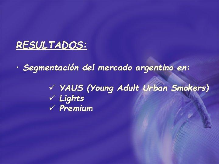 RESULTADOS: • Segmentación del mercado argentino en: ü YAUS (Young Adult Urban Smokers) ü