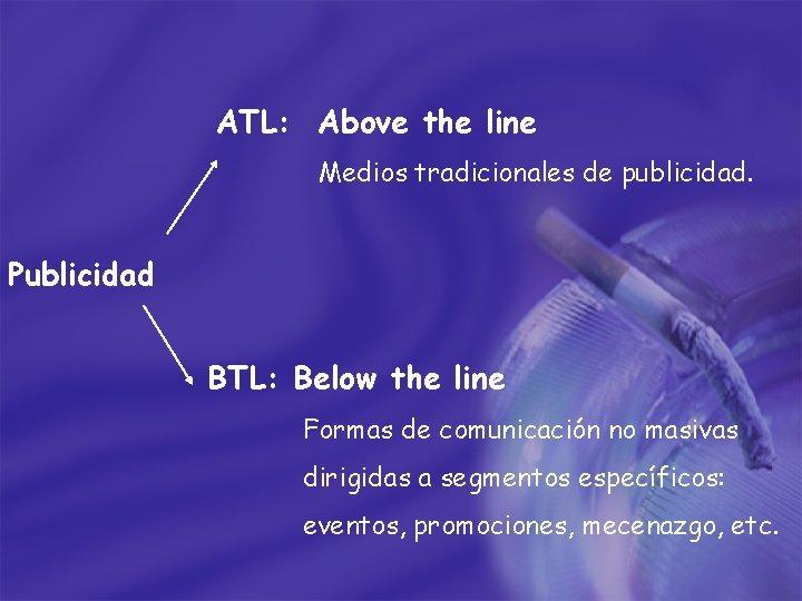 ATL: Above the line Medios tradicionales de publicidad. Publicidad BTL: Below the line Formas