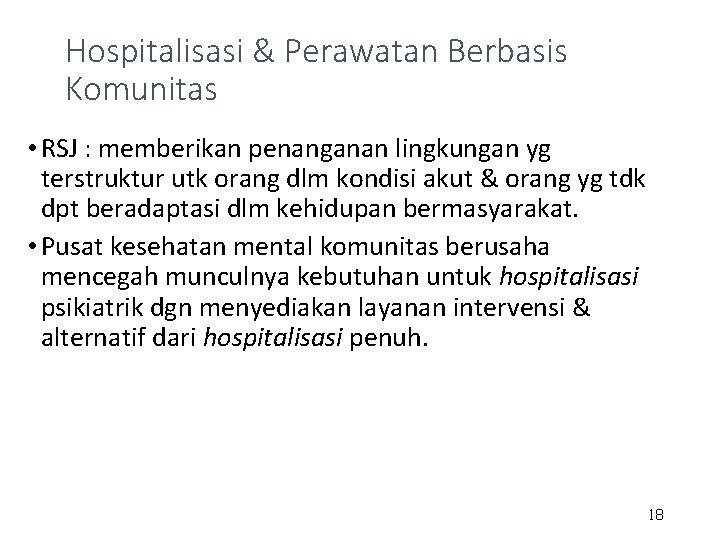 Hospitalisasi & Perawatan Berbasis Komunitas • RSJ : memberikan penanganan lingkungan yg terstruktur utk