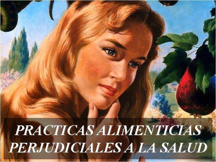 PRACTICAS ALIMENTICIAS PERJUDICIALES A LA SALUD