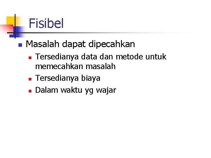 Fisibel n Masalah dapat dipecahkan n Tersedianya data dan metode untuk memecahkan masalah Tersedianya