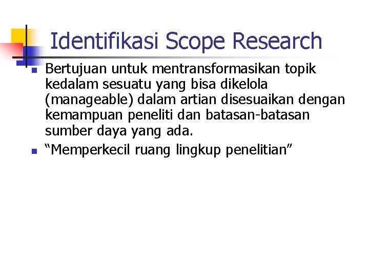 Identifikasi Scope Research n n Bertujuan untuk mentransformasikan topik kedalam sesuatu yang bisa dikelola