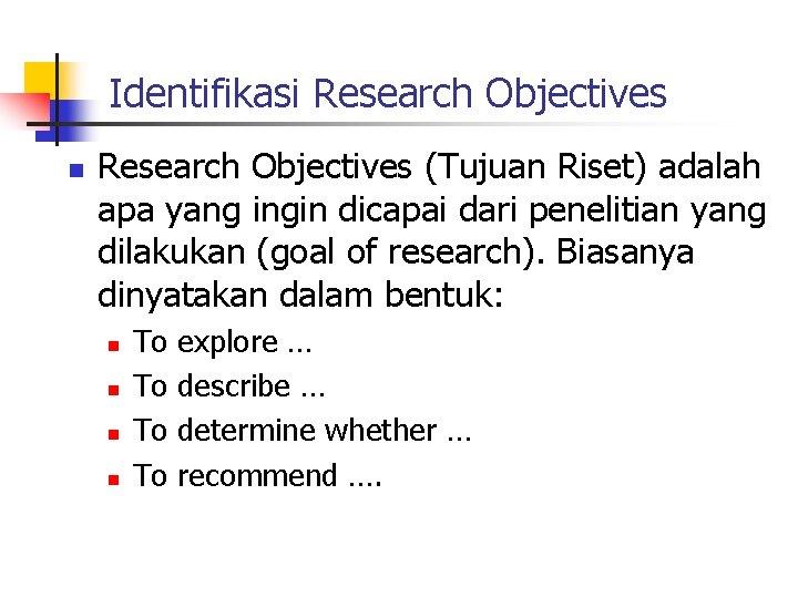 Identifikasi Research Objectives n Research Objectives (Tujuan Riset) adalah apa yang ingin dicapai dari