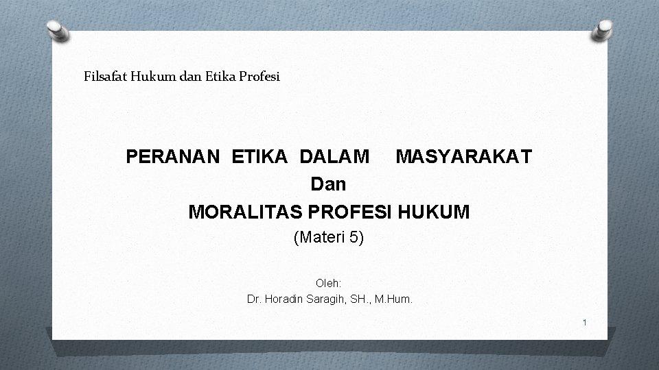 Filsafat Hukum dan Etika Profesi PERANAN ETIKA DALAM MASYARAKAT Dan MORALITAS PROFESI HUKUM (Materi