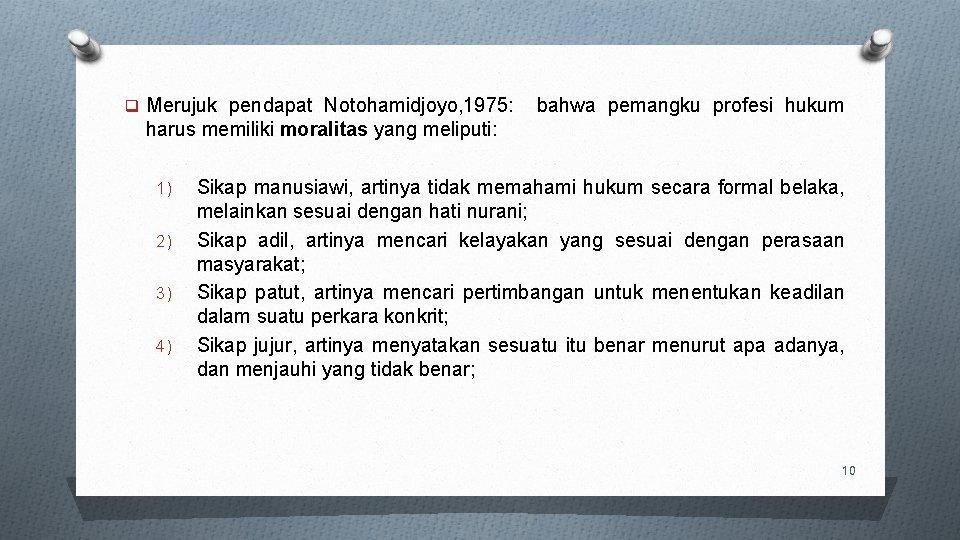 q Merujuk pendapat Notohamidjoyo, 1975: bahwa pemangku profesi hukum harus memiliki moralitas yang meliputi: