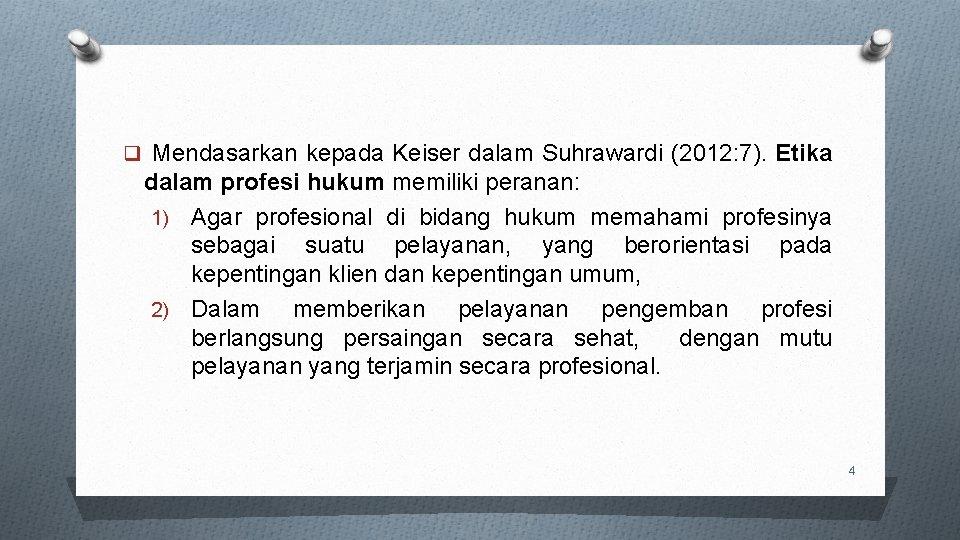q Mendasarkan kepada Keiser dalam Suhrawardi (2012: 7). Etika dalam profesi hukum memiliki peranan: