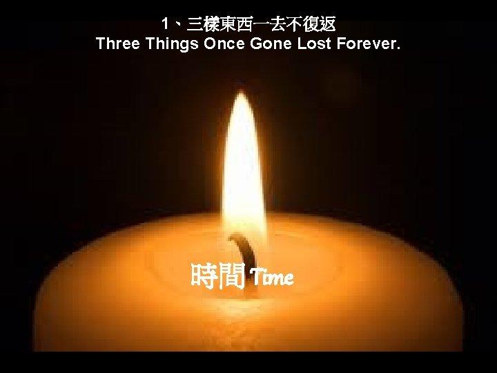 1、三樣東西一去不復返 Three Things Once Gone Lost Forever. 時間 Time