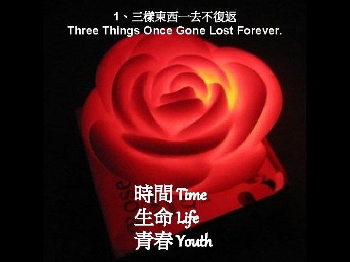 1、三樣東西一去不復返 Three Things Once Gone Lost Forever. 時間 Time 生命 Life 青春 Youth
