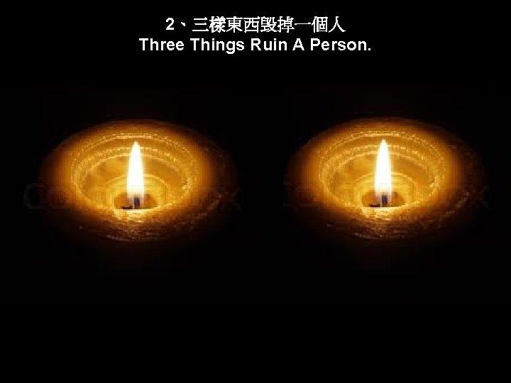 2、三樣東西毁掉一個人 Three Things Ruin A Person.