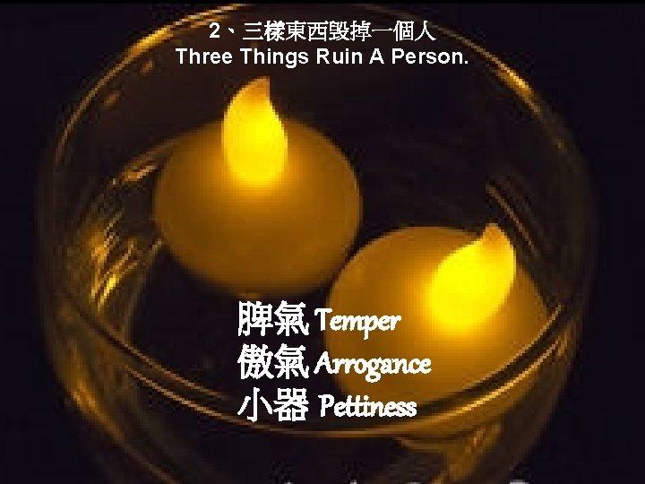 2、三樣東西毁掉一個人 Three Things Ruin A Person. 脾氣 Temper 傲氣 Arrogance 小器 Pettiness