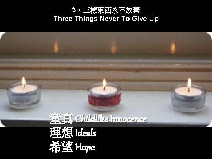 3、三樣東西永不放棄 Three Things Never To Give Up 童真 Childlike Innocence 理想 Ideals 希望 Hope