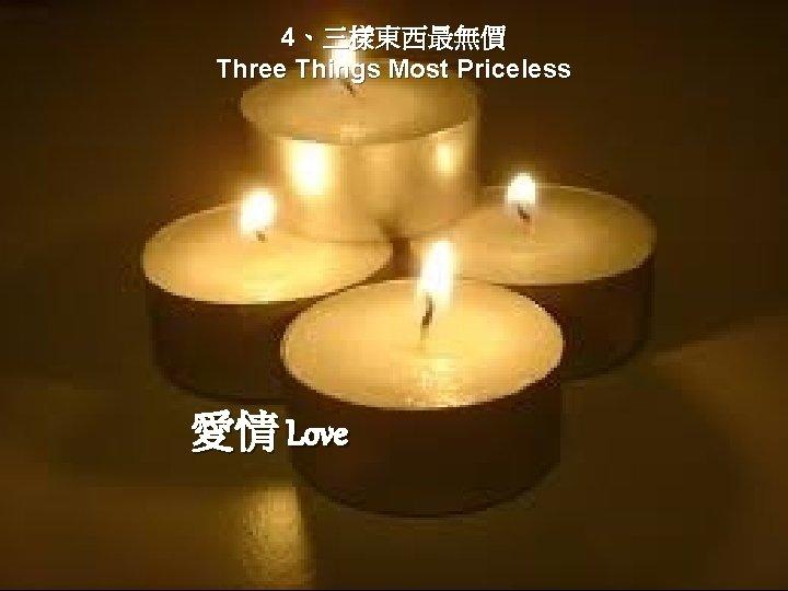 4、三樣東西最無價 Three Things Most Priceless 愛情 Love