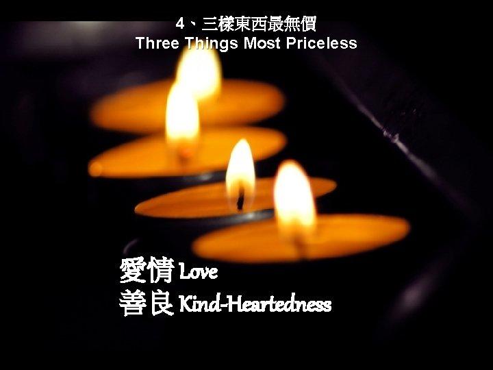 4、三樣東西最無價 Three Things Most Priceless 愛情 Love 善良 Kind-Heartedness
