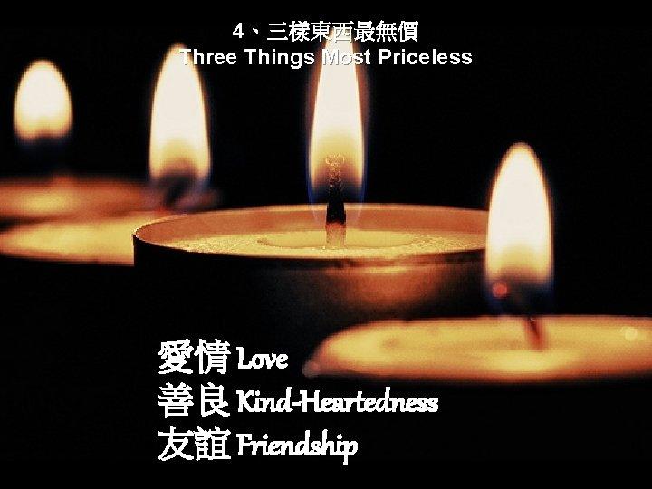 4、三樣東西最無價 Three Things Most Priceless 愛情 Love 善良 Kind-Heartedness 友誼 Friendship