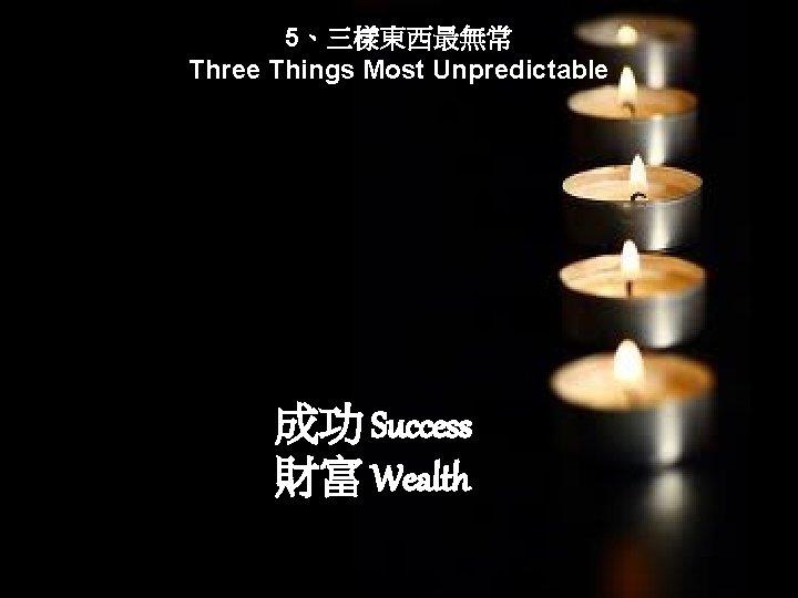 5、三樣東西最無常 Three Things Most Unpredictable 成功 Success 財富 Wealth