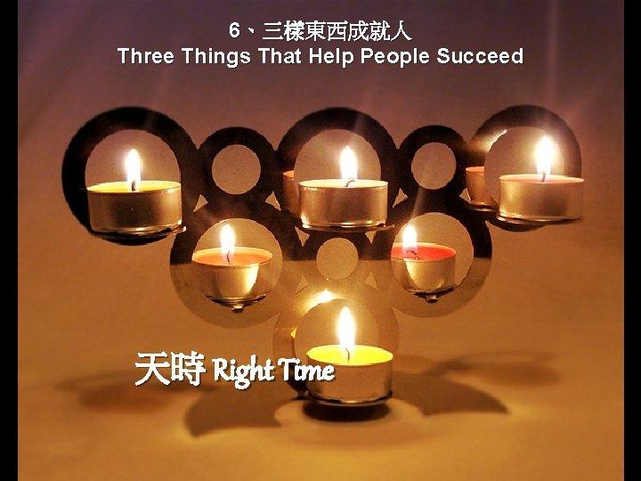 6、三樣東西成就人 Three Things That Help People Succeed 天時 Right Time