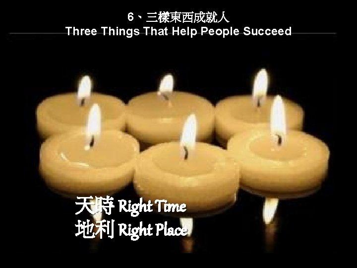 6、三樣東西成就人 Three Things That Help People Succeed 天時 Right Time 地利 Right Place