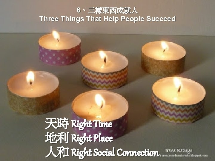 6、三樣東西成就人 Three Things That Help People Succeed 天時 Right Time 地利 Right Place 人和